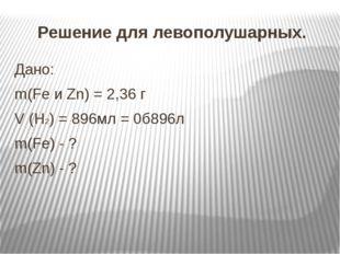 Решение для левополушарных. Дано: m(Fe и Zn) = 2,36 г V (H2) = 896мл = 0б896л