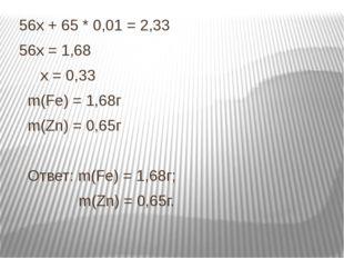 56х + 65 * 0,01 = 2,33 56х = 1,68 х = 0,33 m(Fe) = 1,68г m(Zn) = 0,65г Ответ