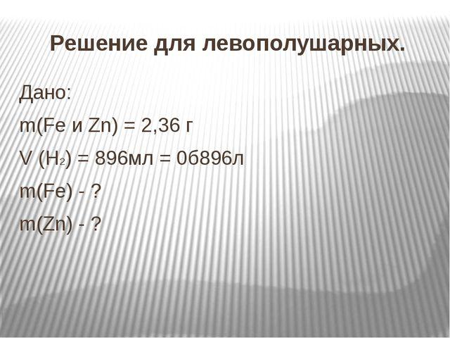 Решение для левополушарных. Дано: m(Fe и Zn) = 2,36 г V (H2) = 896мл = 0б896л...