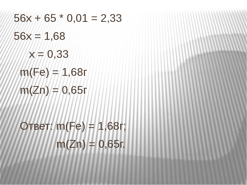 56х + 65 * 0,01 = 2,33 56х = 1,68 х = 0,33 m(Fe) = 1,68г m(Zn) = 0,65г Ответ...