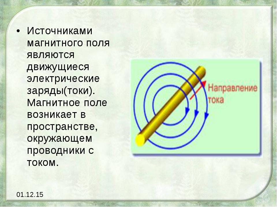Источниками магнитного поля являются движущиеся электрические заряды(токи). М...