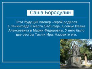 Саша Бородулин Этот будущий пионер –герой родился вЛенинграде8 марта 1926 г