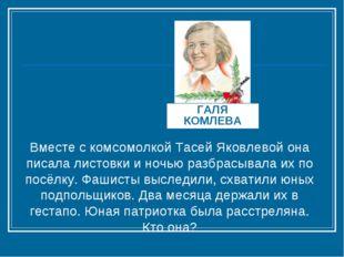 ГАЛЯ КОМЛЕВА Вместе с комсомолкой Тасей Яковлевой она писала листовки и ночью