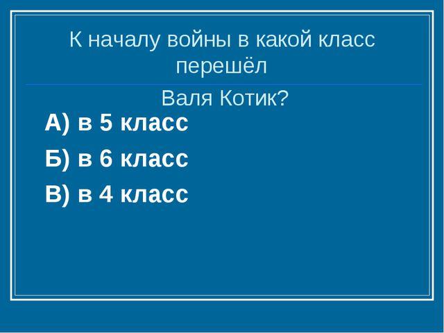 А) в 5 класс Б) в 6 класс В) в 4 класс К началу войны в какой класс перешёл В...