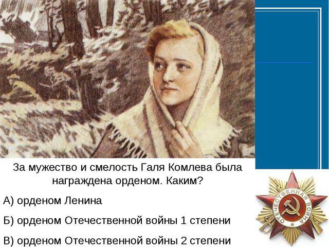 За мужество и смелость Галя Комлева была награждена орденом. Каким? А) ордено...