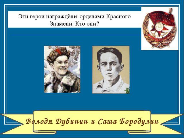 Володя Дубинин и Саша Бородулин Эти герои награждёны орденами Красного Знамен...