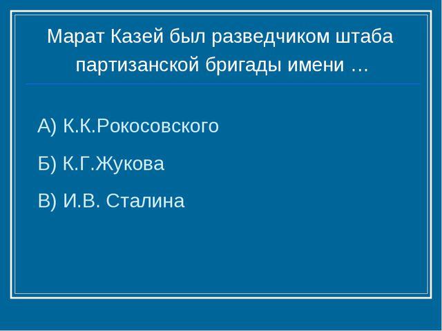 А) К.К.Рокосовского Б) К.Г.Жукова В) И.В. Сталина Марат Казей был разведчиком...