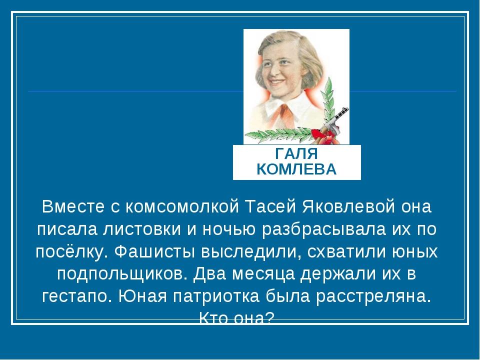 ГАЛЯ КОМЛЕВА Вместе с комсомолкой Тасей Яковлевой она писала листовки и ночью...