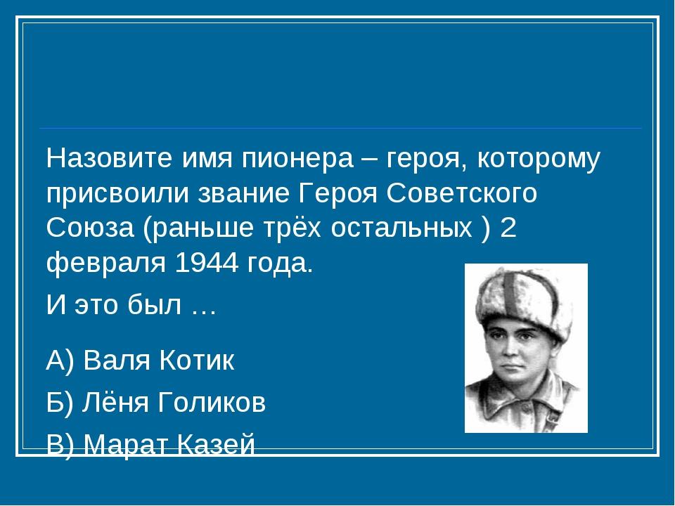 Назовите имя пионера – героя, которому присвоили звание Героя Советского Союз...