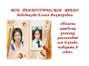 МОЕ ПЕДАГОГИЧЕСКОЕ КРЕДО Лебедькова Елена Викторовна «Помочь каждому ученику