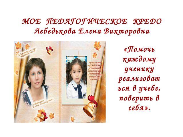 МОЕ ПЕДАГОГИЧЕСКОЕ КРЕДО Лебедькова Елена Викторовна «Помочь каждому ученику...