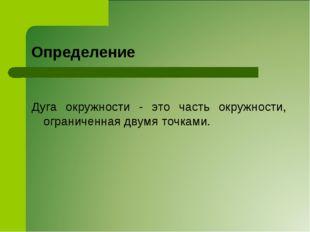 Определение Дуга окружности - это часть окружности, ограниченная двумя точками.