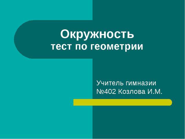 Окружность тест по геометрии Учитель гимназии №402 Козлова И.М.