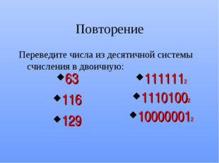 Повторение Переведите числа из десятичной системы счисления в двоичную: 63 11