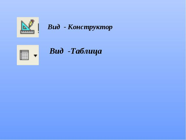Вид - Конструктор Вид -Таблица