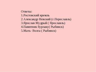 Ответы: Ростовский кремль Александр Невский (г.Переславль) Ярослав Мудрый ( Я