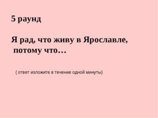 5 раунд Я рад, что живу в Ярославле, потому что… ( ответ изложите в течение о