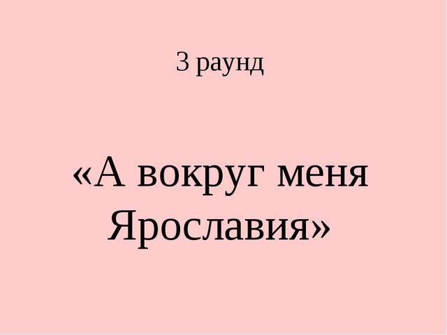 3 раунд «А вокруг меня Ярославия»