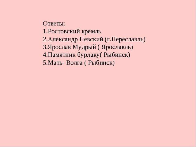 Ответы: Ростовский кремль Александр Невский (г.Переславль) Ярослав Мудрый ( Я...