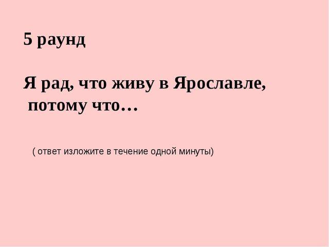 5 раунд Я рад, что живу в Ярославле, потому что… ( ответ изложите в течение о...
