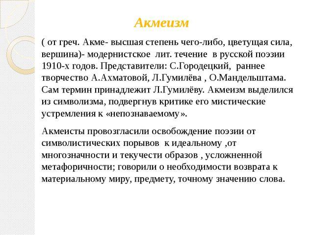 Акмеизм ( от греч. Акме- высшая степень чего-либо, цветущая сила, вершина)-...