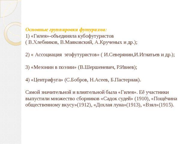 Основные группировки футуризма: 1) «Гилея»-объединяла кубофутуристов ( В.Хлеб...
