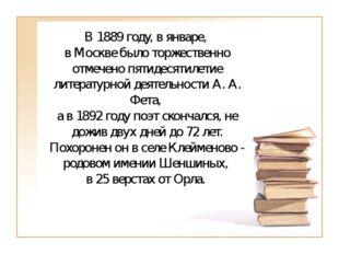 В 1889 году, в январе, в Москве было торжественно отмечено пятидесятилетие л