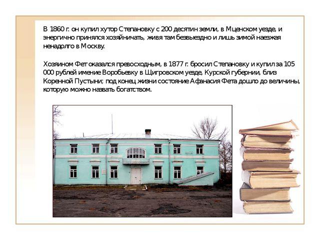В 1860 г. он купил хутор Степановку с 200 десятин земли, в Мценском уезде, и...