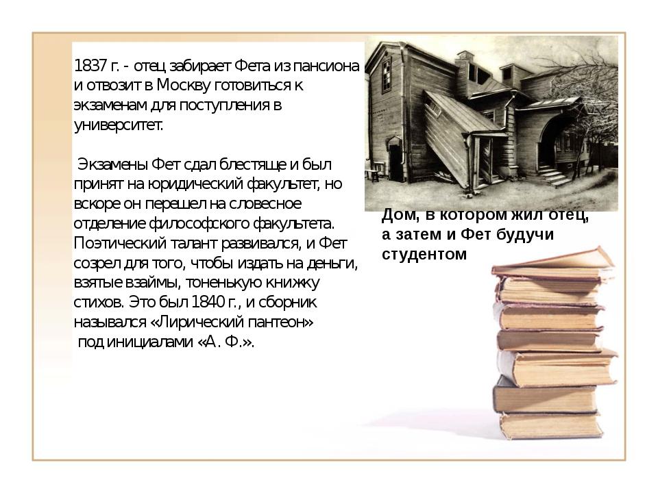 1837 г. - отец забирает Фета из пансиона и отвозит в Москву готовиться к экз...