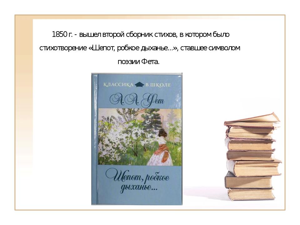 1850 г. - вышел второй сборник стихов, в котором было стихотворение «Шепот,...