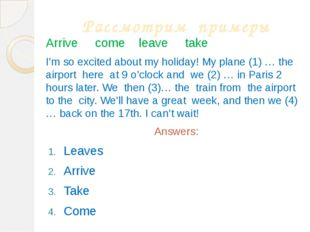 Рассмотрим примеры Arrive come leave take I'm so excited about my holiday! My