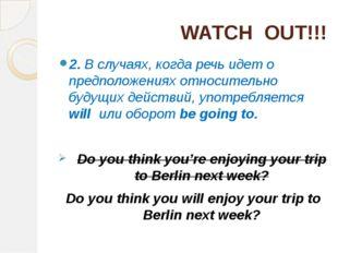 WATCH OUT!!! 2. В случаях, когда речь идет о предположениях относительно буду