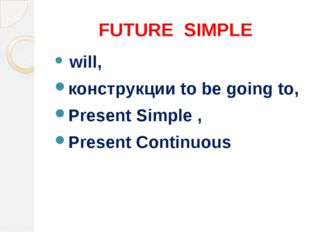 FUTURE SIMPLE will, конструкции to be going to, Present Simple , Present Cont