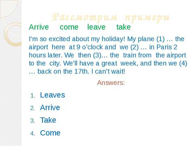 Рассмотрим примеры Arrive come leave take I'm so excited about my holiday! My...