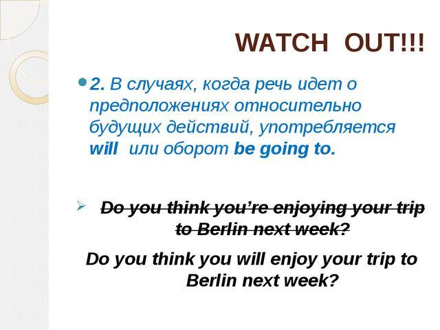 WATCH OUT!!! 2. В случаях, когда речь идет о предположениях относительно буду...