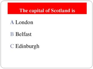 The capital of Scotland is A London B Belfast C Edinburgh