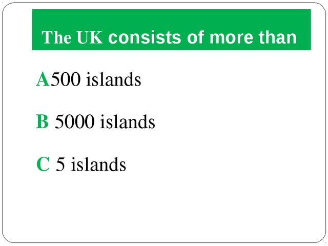 The UK consists of more than A500 islands B 5000 islands C 5 islands