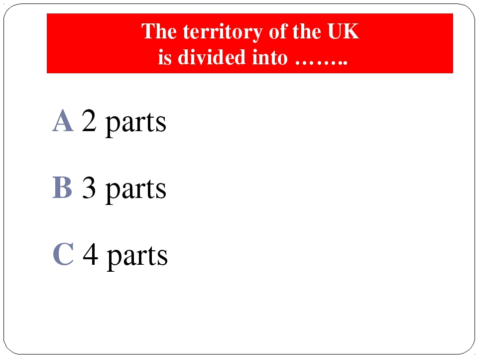 The territory of the UK is divided into …….. A 2 parts B 3 parts C 4 parts