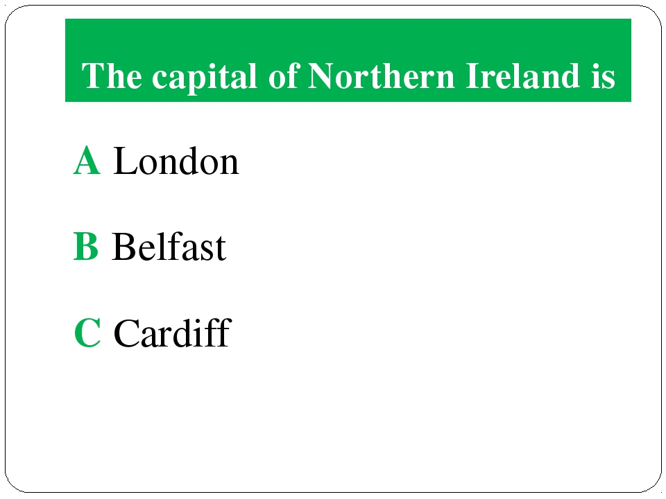 The capital of Northern Ireland is A London B Belfast C Cardiff