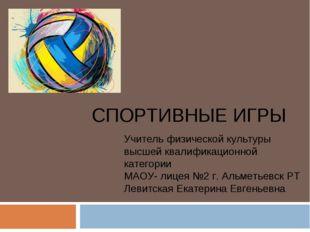 СПОРТИВНЫЕ ИГРЫ Учитель физической культуры высшей квалификационной категории