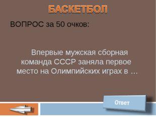 ВОПРОС за 50 очков: Впервые мужская сборная команда СССР заняла первое место