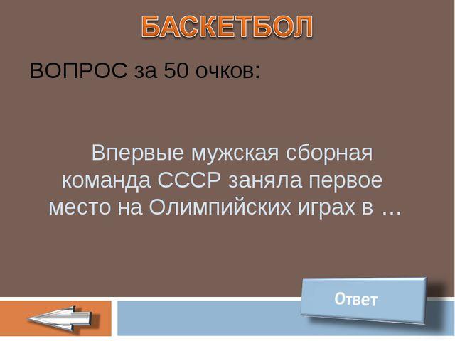 ВОПРОС за 50 очков: Впервые мужская сборная команда СССР заняла первое место...