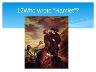 """12Who wrote """"Hamlet""""?"""