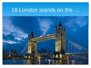 18.London stands on the …