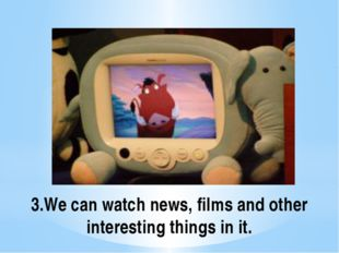 3.We can watch news, films and other interesting things in it.