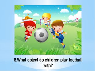 8.What object do children play football with?