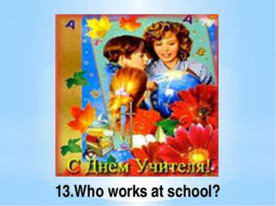 13.Who works at school?