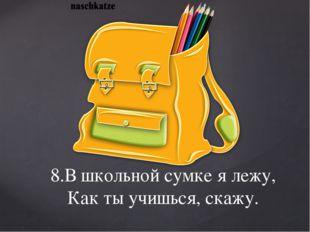 8.В школьной сумке я лежу, Как ты учишься, скажу.