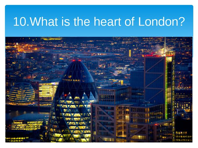 10.What is the heart of London?