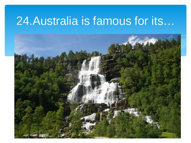 24.Australia is famous for its…